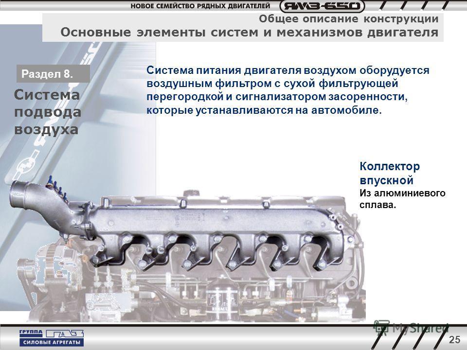 25 Общее описание конструкции Основные элементы систем и механизмов двигателя Система подвода воздуха Раздел 8. Система питания двигателя воздухом оборудуется воздушным фильтром с сухой фильтрующей перегородкой и сигнализатором засоренности, которые