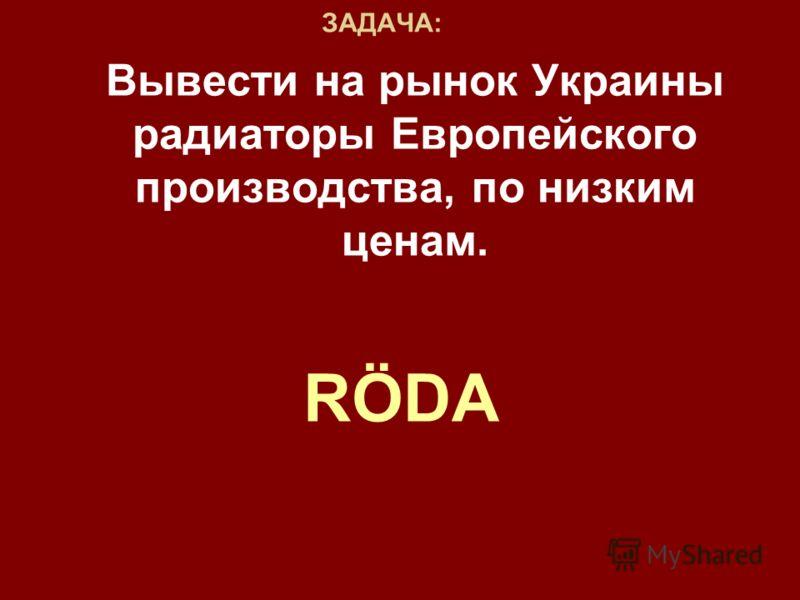 ЗАДАЧА: Вывести на рынок Украины радиаторы Европейского производства, по низким ценам. RÖDA