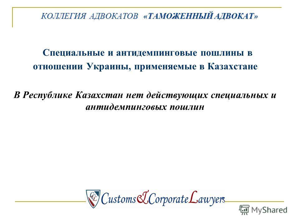 КОЛЛЕГИЯ АДВОКАТОВ «ТАМОЖЕННЫЙ АДВОКАТ» Специальные и антидемпинговые пошлины в отношении Украины, применяемые в Казахстане В Республике Казахстан нет действующих специальных и антидемпинговых пошлин