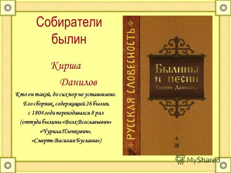 Собиратели былин Кирша Данилов Кто он такой, до сих пор не установлено. Его сборник, содержащий 26 былин, с 1804 года переиздавался 8 раз (оттуда былины «Волх Всеславьевич» «Чурила Пленкович», «Смерть Василия Буслаева»)