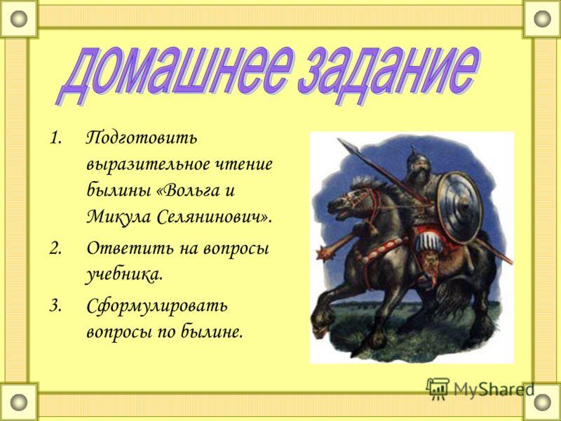 1.Подготовить выразительное чтение былины «Вольга и Микула Селянинович». 2.Ответить на вопросы учебника. 3.Сформулировать вопросы по былине.