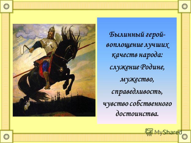 Былинный герой- воплощение лучших качеств народа: служение Родине, мужество, справедливость, чувство собственного достоинства.