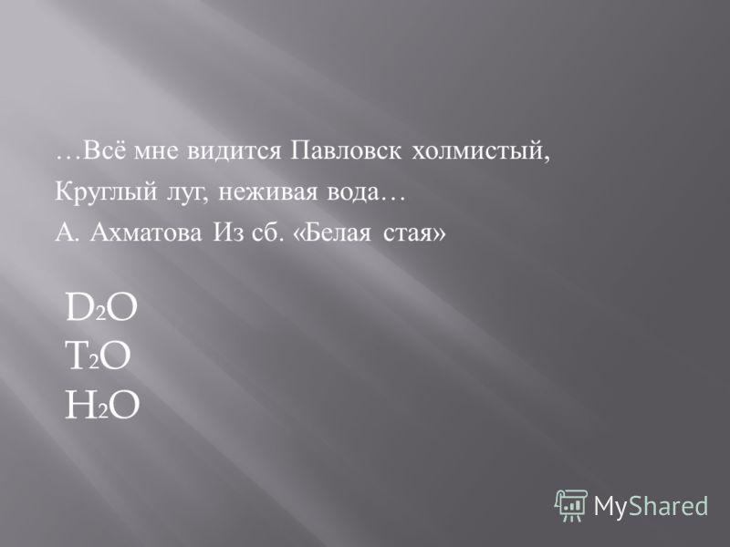 … Всё мне видится Павловск холмистый, Круглый луг, неживая вода … А. Ахматова Из сб. « Белая стая » D2OT2OH2OD2OT2OH2O