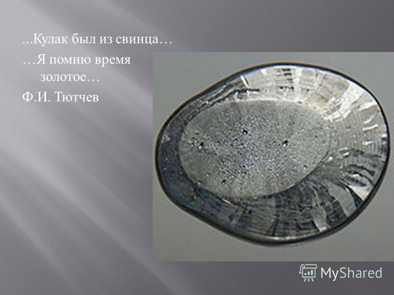 ... Кулак был из свинца … … Я помню время золотое … Ф. И. Тютчев