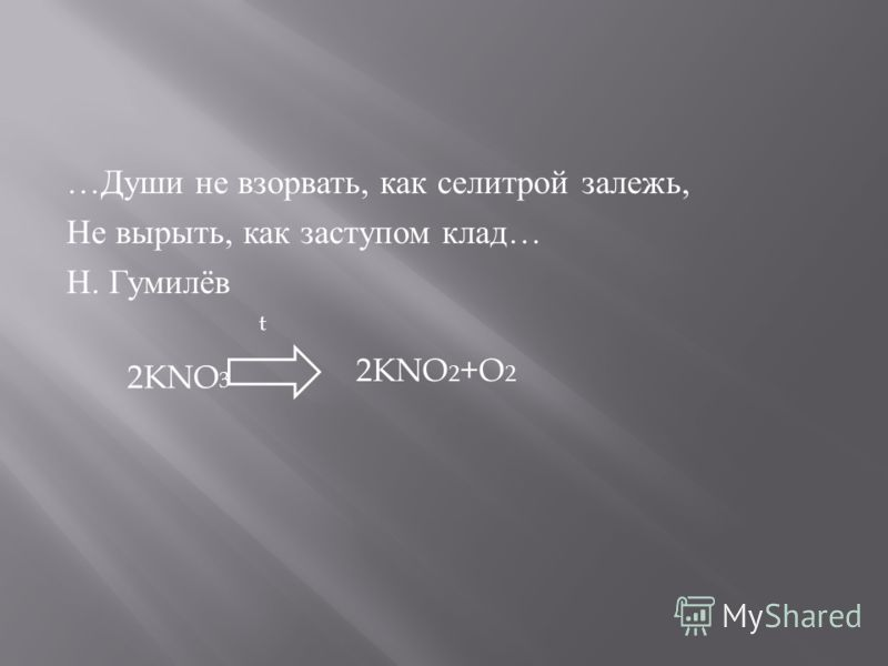… Души не взорвать, как селитрой залежь, Не вырыть, как заступом клад … Н. Гумилёв 2KNO 3 2KNO 2 +O 2 t