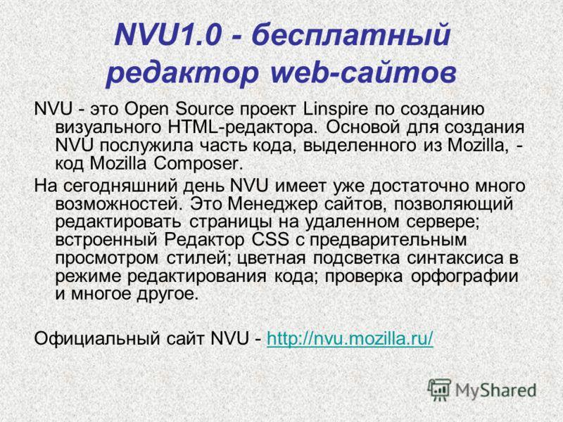 NVU1.0 - бесплатный редактор web-сайтов NVU - это Open Source проект Linspire по созданию визуального HTML-редактора. Основой для создания NVU послужила часть кода, выделенного из Mozilla, - код Mozilla Composer. На сегодняшний день NVU имеет уже дос