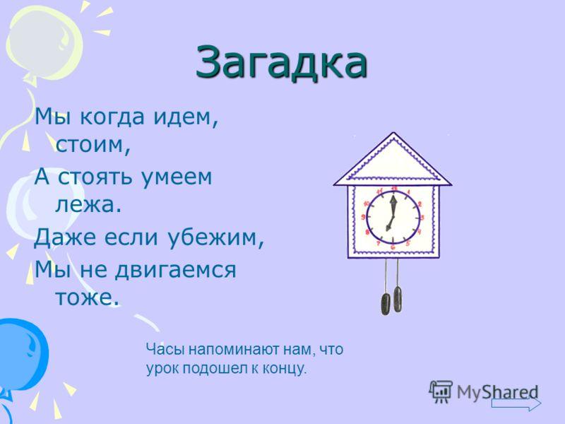 Загадка Мы когда идем, стоим, А стоять умеем лежа. Даже если убежим, Мы не двигаемся тоже. Часы напоминают нам, что урок подошел к концу.