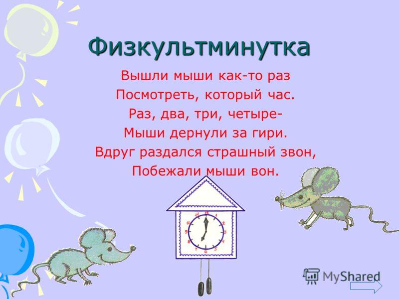 Физкультминутка Вышли мыши как-то раз Посмотреть, который час. Раз, два, три, четыре- Мыши дернули за гири. Вдруг раздался страшный звон, Побежали мыши вон.