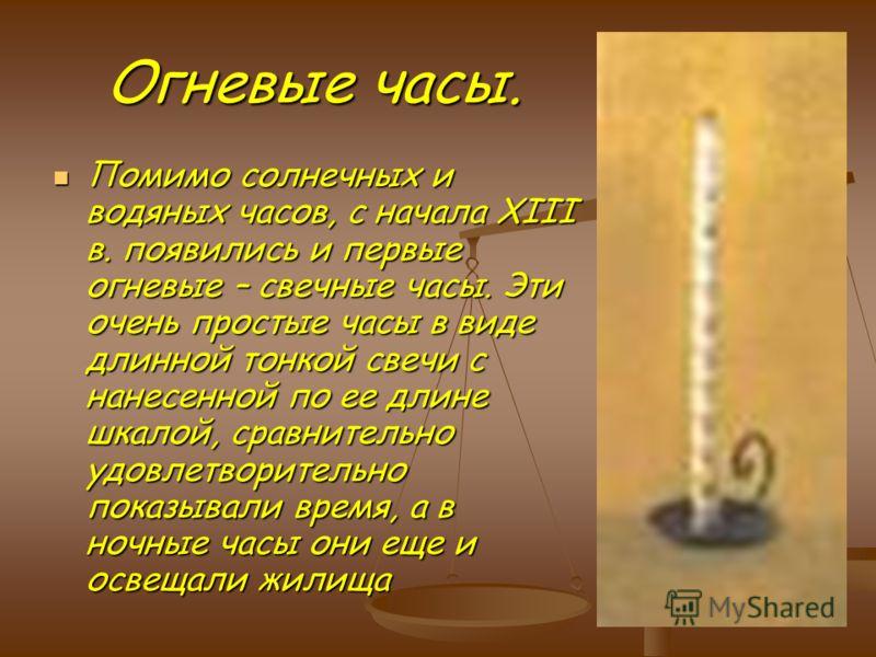 Огневые часы. Помимо солнечных и водяных часов, с начала XIII в. появились и первые огневые – свечные часы. Эти очень простые часы в виде длинной тонкой свечи с нанесенной по ее длине шкалой, сравнительно удовлетворительно показывали время, а в ночны