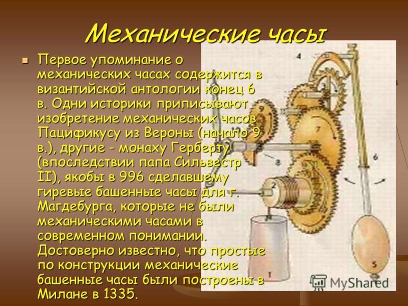 Механические часы Первое упоминание о механических часах содержится в византийской антологии конец 6 в. Одни историки приписывают изобретение механических часов Пацификусу из Вероны (начало 9 в.), другие - монаху Герберту (впоследствии папа Сильвестр