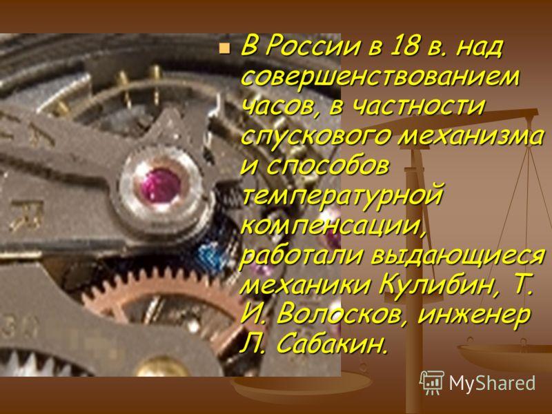В России в 18 в. над совершенствованием часов, в частности спускового механизма и способов температурной компенсации, работали выдающиеся механики Кулибин, Т. И. Волосков, инженер Л. Сабакин. В России в 18 в. над совершенствованием часов, в частности