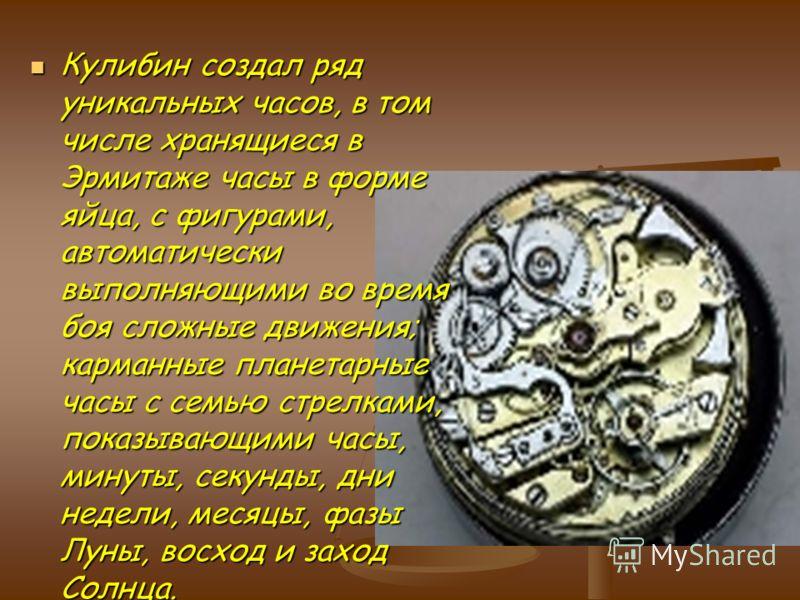 Кулибин создал ряд уникальных часов, в том числе хранящиеся в Эрмитаже часы в форме яйца, с фигурами, автоматически выполняющими во время боя сложные движения; карманные планетарные часы с семью стрелками, показывающими часы, минуты, секунды, дни нед