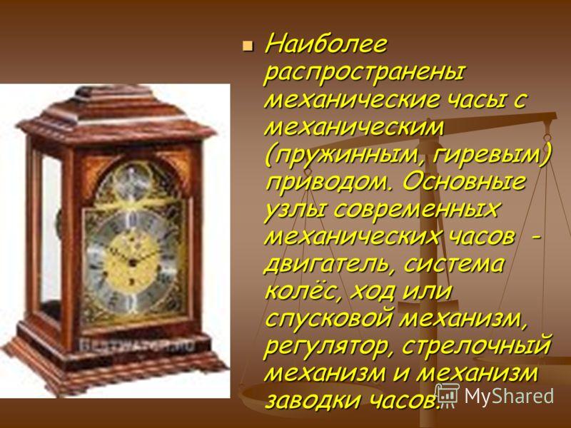 Наиболее распространены механические часы с механическим (пружинным, гиревым) приводом. Основные узлы современных механических часов - двигатель, система колёс, ход или спусковой механизм, регулятор, стрелочный механизм и механизм заводки часов. Наиб
