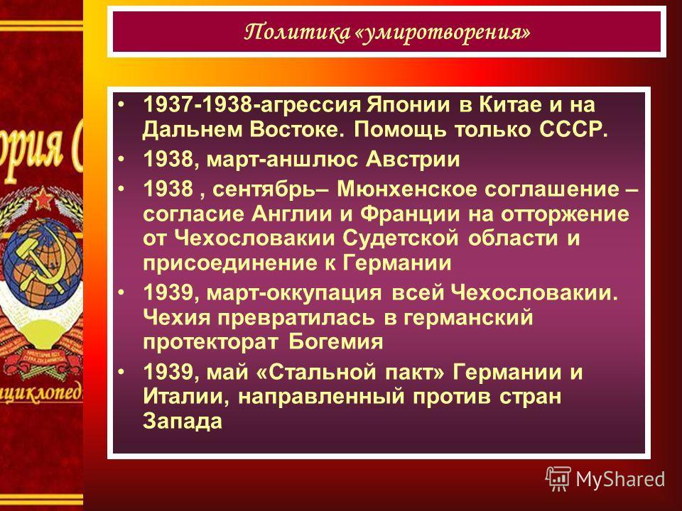 1937-1938-агрессия Японии в Китае и на Дальнем Востоке. Помощь только СССР. 1938, март-аншлюс Австрии 1938, сентябрь– Мюнхенское соглашение – согласие Англии и Франции на отторжение от Чехословакии Судетской области и присоединение к Германии 1939, м