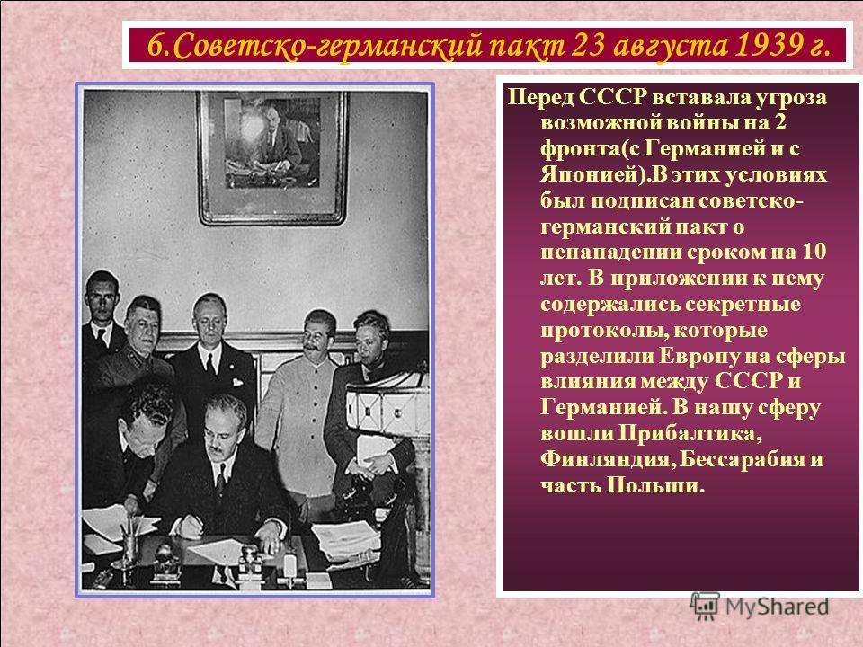6.Советско-германский пакт 23 августа 1939 г. Перед СССР вставала угроза возможной войны на 2 фронта(с Германией и с Японией).В этих условиях был подписан советско- германский пакт о ненападении сроком на 10 лет. В приложении к нему содержались секре