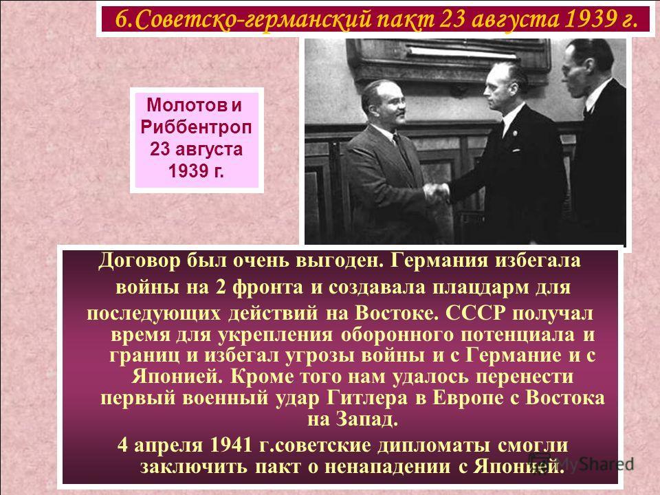 6.Советско-германский пакт 23 августа 1939 г. Молотов и Риббентроп 23 августа 1939 г. Договор был очень выгоден. Германия избегала войны на 2 фронта и создавала плацдарм для последующих действий на Востоке. СССР получал время для укрепления оборонног