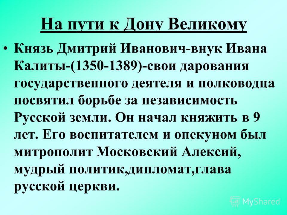 На пути к Дону Великому Князь Дмитрий Иванович-внук Ивана Калиты-(1350-1389)-свои дарования государственного деятеля и полководца посвятил борьбе за независимость Русской земли. Он начал княжить в 9 лет. Его воспитателем и опекуном был митрополит Мос