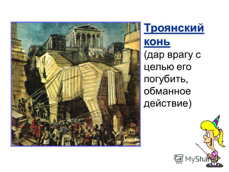 Троянский конь (дар врагу с целью его погубить, обманное действие)