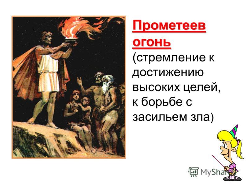 Прометеев огонь (стремление к достижению высоких целей, к борьбе с засильем зла )