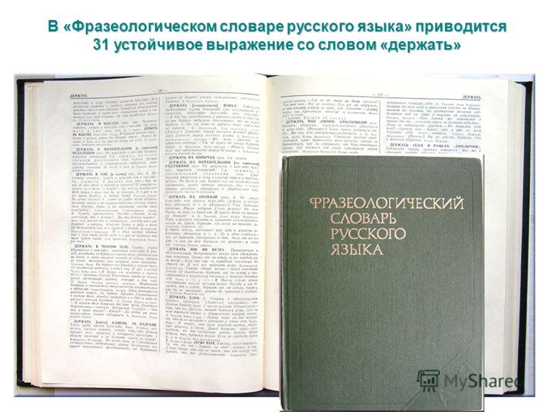 В «Фразеологическом словаре русского языка» приводится 31 устойчивое выражение со словом «держать»