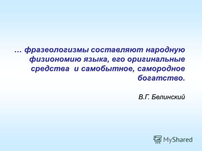 … фразеологизмы составляют народную физиономию языка, его оригинальные средства и самобытное, самородное богатство. В.Г. Белинский В.Г. Белинский