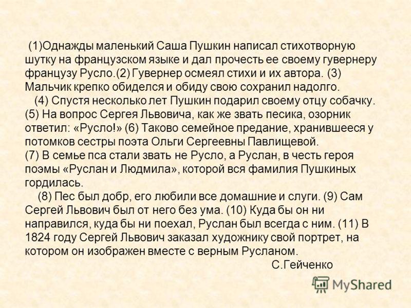 (1)Однажды маленький Саша Пушкин написал стихотворную шутку на французском языке и дал прочесть ее своему гувернеру французу Русло.(2) Гувернер осмеял стихи и их автора. (3) Мальчик крепко обиделся и обиду свою сохранил надолго. (4) Спустя несколько