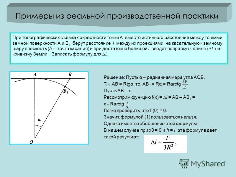 Примеры из реальной производственной практики При топографических съемках окрестности точки А вместо истинного расстояния между точками земной поверхности А и В 1 берут расстояние l между их проекциями на касательную к земному шару плоскость (А – точ