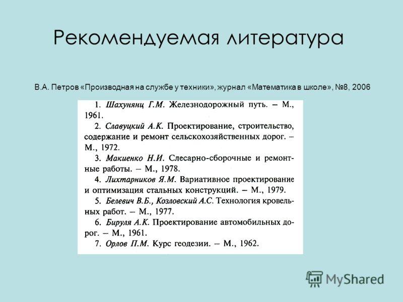 Рекомендуемая литература В.А. Петров «Производная на службе у техники», журнал «Математика в школе», 8, 2006