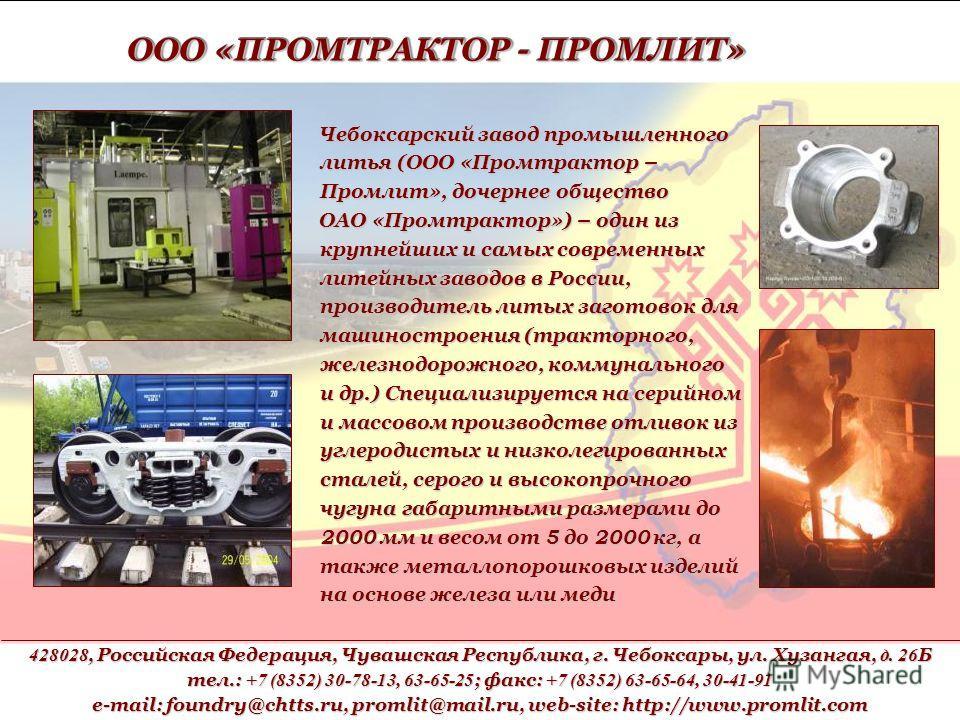 Чебоксарский завод промышленного литья (ООО «Промтрактор – Промлит», дочернее общество ОАО «Промтрактор») – один из крупнейших и самых современных литейных заводов в России, производитель литых заготовок для машиностроения (тракторного, железнодорожн