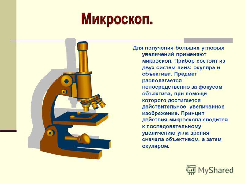 Для получения больших угловых увеличений применяют микроскоп. Прибор состоит из двух систем линз: окуляра и объектива. Предмет располагается непосредственно за фокусом объектива, при помощи которого достигается действительное увеличенное изображение.
