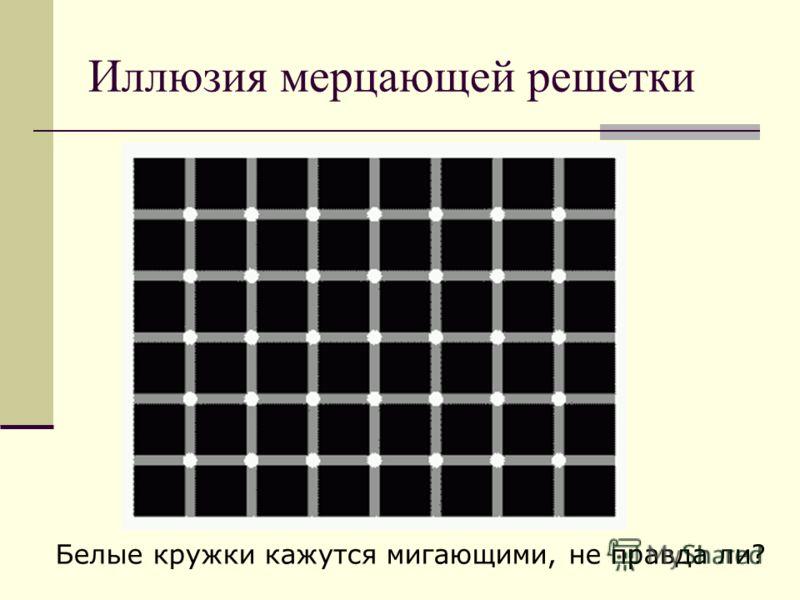 Иллюзия мерцающей решетки Белые кружки кажутся мигающими, не правда ли?