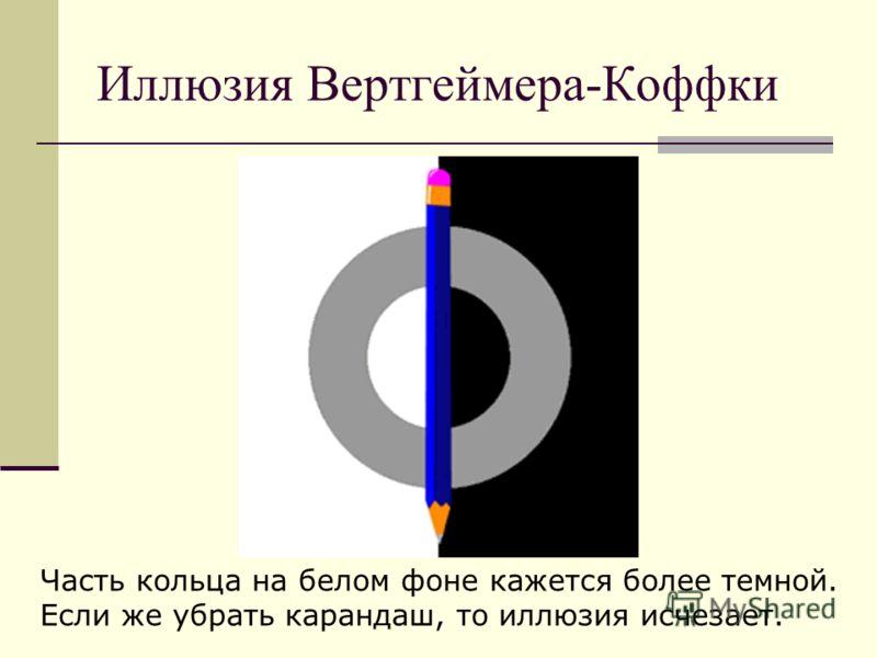 Иллюзия Вертгеймера-Коффки Часть кольца на белом фоне кажется более темной. Если же убрать карандаш, то иллюзия исчезает.