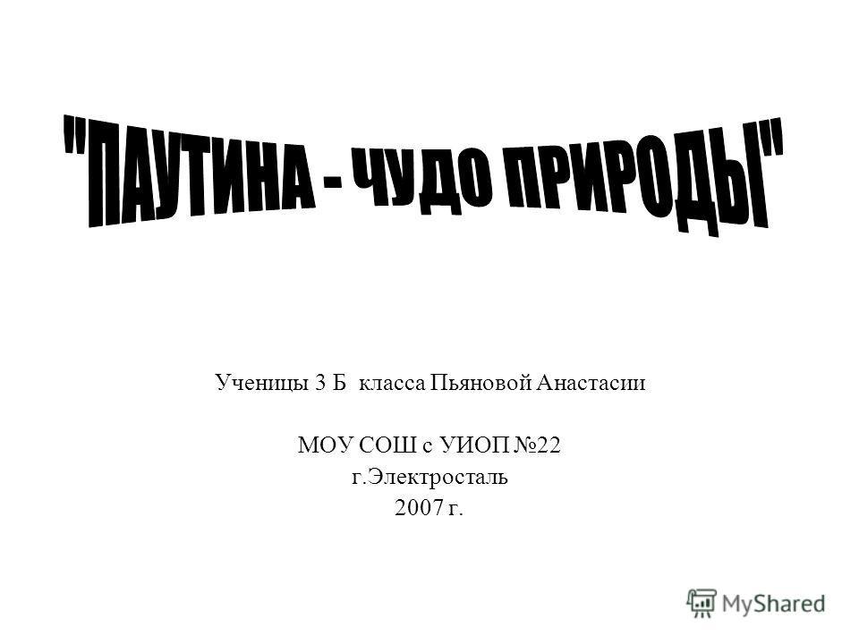Ученицы 3 Б класса Пьяновой Анастасии МОУ СОШ с УИОП 22 г.Электросталь 2007 г.