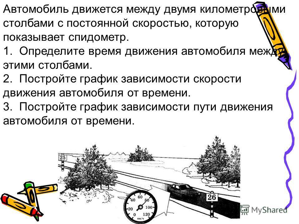 Автомобиль движется между двумя километровыми столбами с постоянной скоростью, которую показывает спидометр. 1. Определите время движения автомобиля между этими столбами. 2. Постройте график зависимости скорости движения автомобиля от времени. 3. Пос