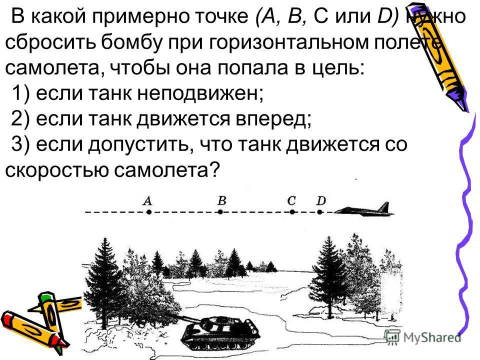 В какой примерно точке (А, В, С или D) нужно сбросить бомбу при горизонтальном полете самолета, чтобы она попала в цель: 1) если танк неподвижен; 2) если танк движется вперед; 3) если допустить, что танк движется со скоростью самолета?