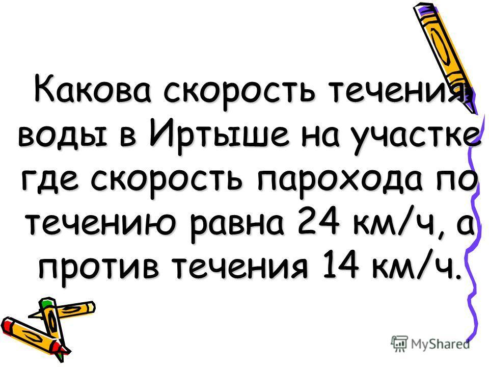 Какова скорость течения воды в Иртыше на участке где скорость парохода по течению равна 24 км/ч, а против течения 14 км/ч.