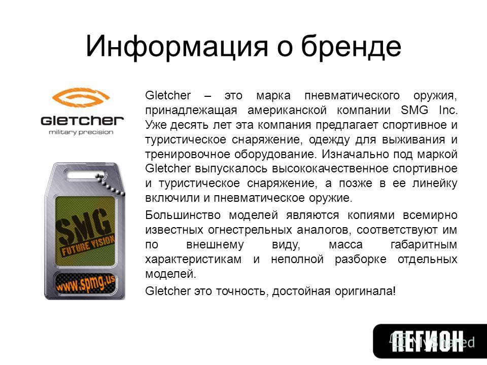 Информация о бренде Gletcher – это марка пневматического оружия, принадлежащая американской компании SMG Inc. Уже десять лет эта компания предлагает спортивное и туристическое снаряжение, одежду для выживания и тренировочное оборудование. Изначально