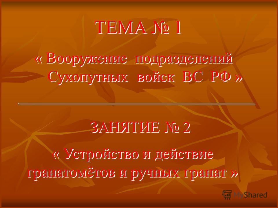ТЕМА 1 « Вооружение подразделений Сухопутных войск ВС РФ » « Вооружение подразделений Сухопутных войск ВС РФ » ЗАНЯТИЕ 2 « Устройство и действие гранатомётов и ручных гранат » « Устройство и действие гранатомётов и ручных гранат »
