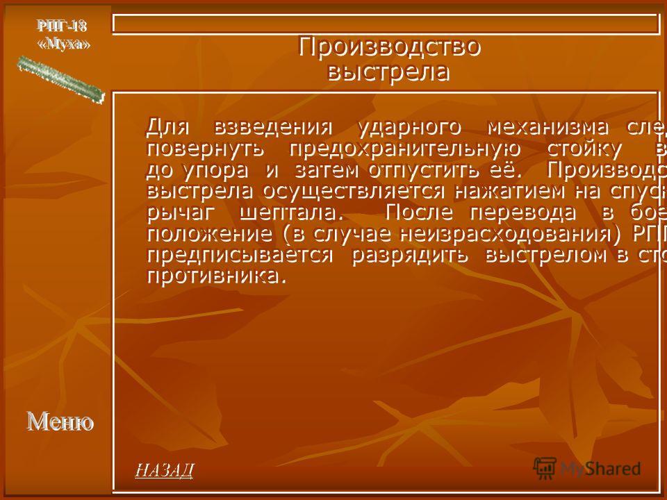 Меню РПГ-18 «Муха» РПГ-18 «Муха» Производство выстрела Производство выстрела Для взведения ударного механизма следует повернуть предохранительную стойку вниз до упора и затем отпустить её. Производство выстрела осуществляется нажатием на спусковой ры