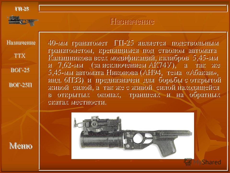 Меню Назначение ГП-25 40-мм гранатомет ГП-25 является подствольным гранатометом, крепящимся под стволом автомата Калашникова всех модификаций, калибров 5,45-мм и 7,62-мм (за исключением АК74У), а так же 5,45-мм автомата Никонова (АН94, тема «Абакан»,