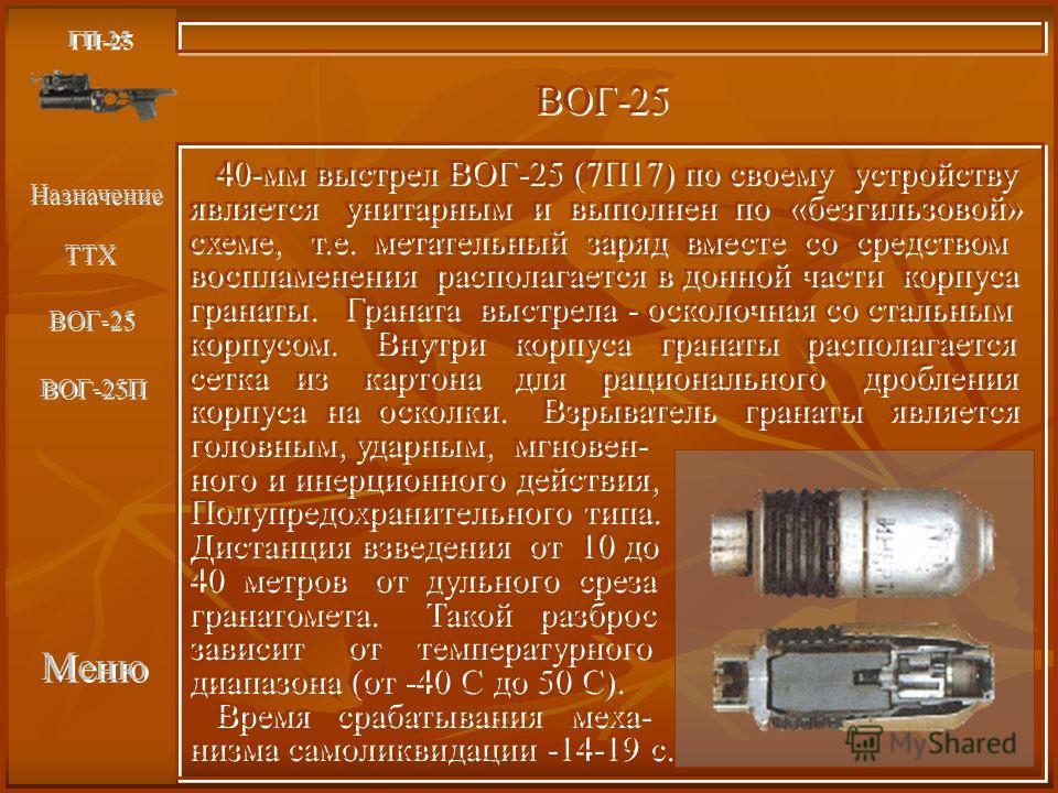 Меню ГП-25 ВОГ-25 40-мм выстрел ВОГ-25 (7П17) по своему устройству является унитарным и выполнен по «безгильзовой» схеме, т.е. метательный заряд вместе со средством воспламенения располагается в донной части корпуса гранаты. Граната выстрела - осколо