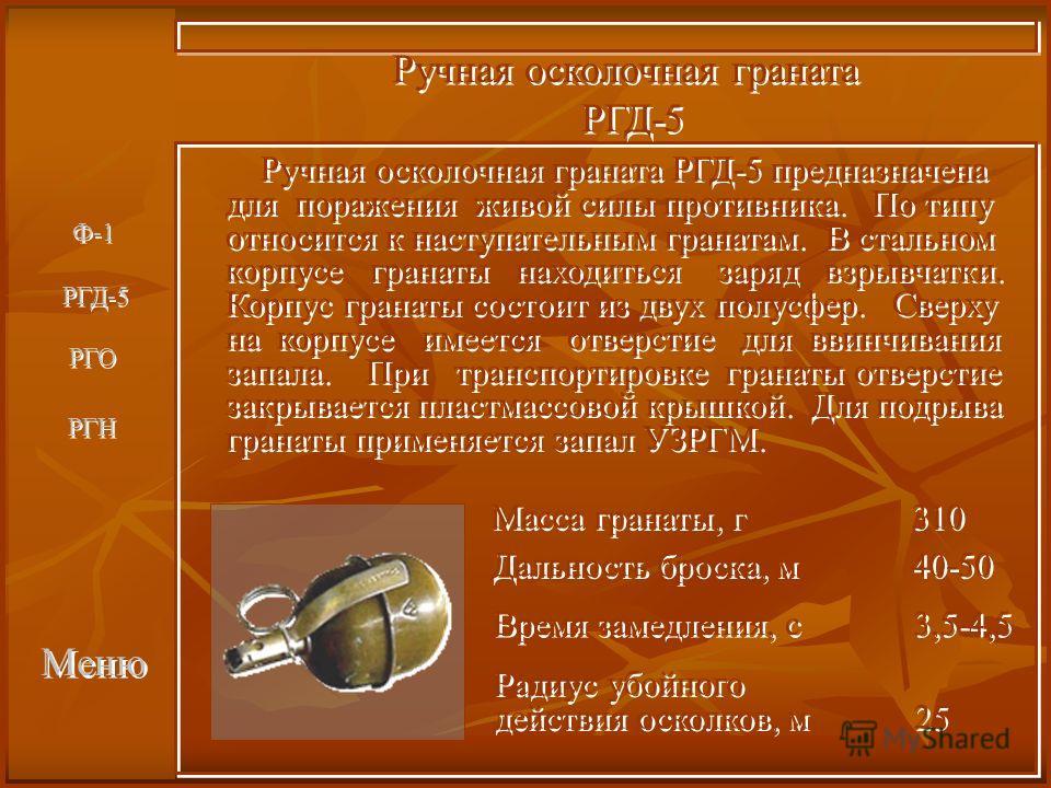 Меню Ручная осколочная граната РГД-5 Ручная осколочная граната РГД-5 Ручная осколочная граната РГД-5 предназначена для поражения живой силы противника. По типу относится к наступательным гранатам. В стальном корпусе гранаты находиться заряд взрывчатк