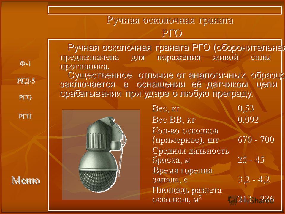 Меню Ручная осколочная граната РГО Ручная осколочная граната РГО Вес, кг0,53 Вес, кг0,53 Вес ВВ, кг0,092 Вес ВВ, кг0,092 Кол-во осколков (примерное), шт670 - 700 Кол-во осколков (примерное), шт670 - 700 Средняя дальность броска, м25 - 45 Средняя даль