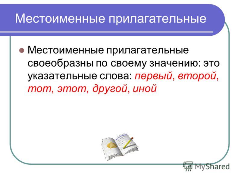 Местоименные прилагательные Местоименные прилагательные своеобразны по своему значению: это указательные слова: первый, второй, тот, этот, другой, иной