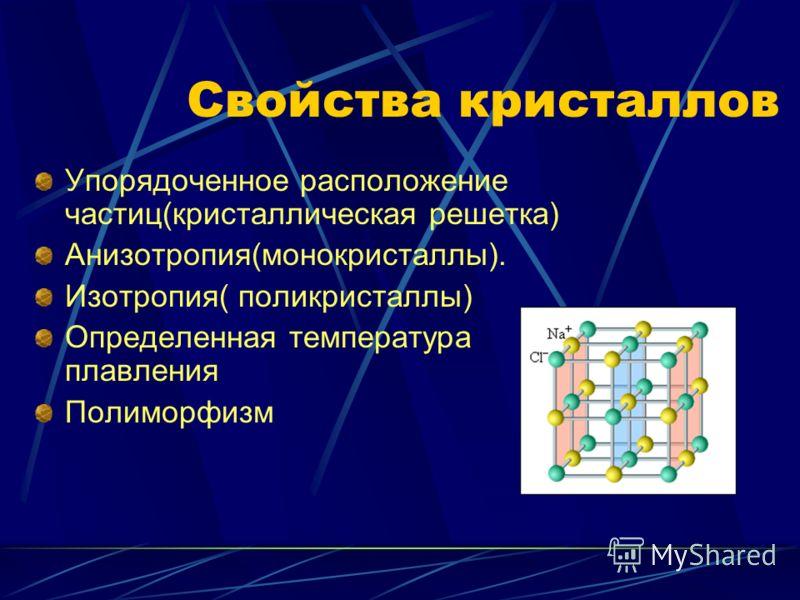 Свойства кристаллов Упорядоченное расположение частиц(кристаллическая решетка) Анизотропия(монокристаллы). Изотропия( поликристаллы) Определенная температура плавления Полиморфизм