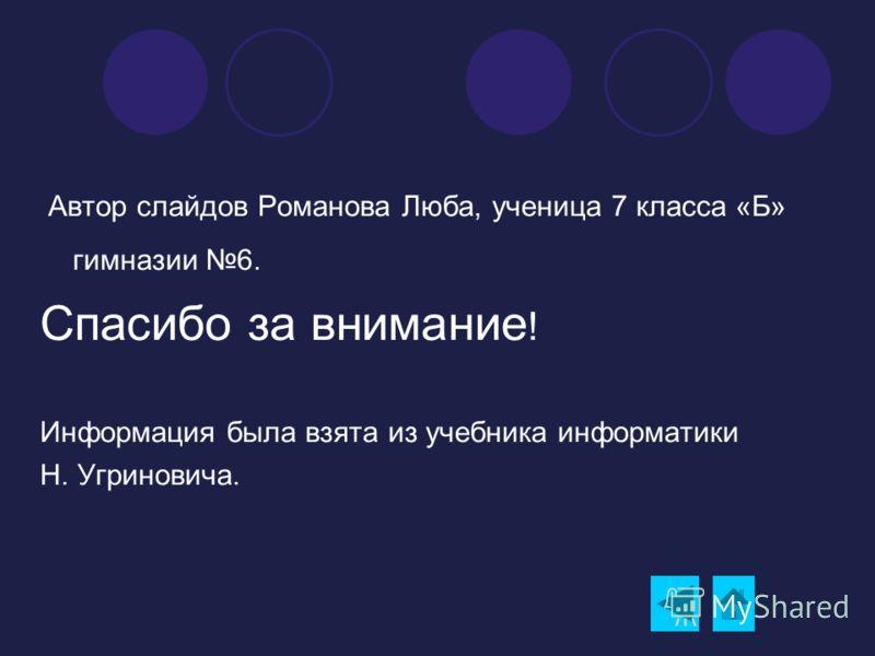 Автор слайдов Романова Люба, ученица 7 класса «Б» гимназии 6. Спасибо за внимание ! Информация была взята из учебника информатики Н. Угриновича.