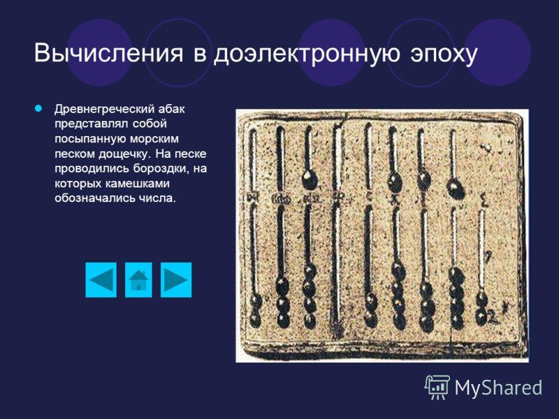 Вычисления в доэлектронную эпоху Древнегреческий абак представлял собой посыпанную морским песком дощечку. На песке проводились бороздки, на которых камешками обозначались числа.