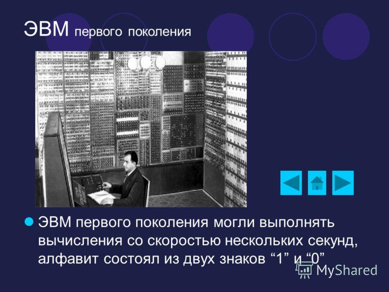 ЭВМ первого поколения ЭВМ первого поколения могли выполнять вычисления со скоростью нескольких секунд, алфавит состоял из двух знаков 1 и 0