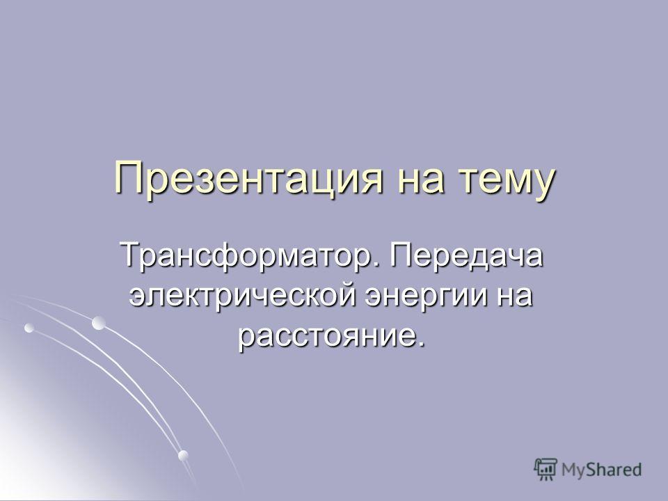 Презентация на тему Трансформатор. Передача электрической энергии на расстояние.
