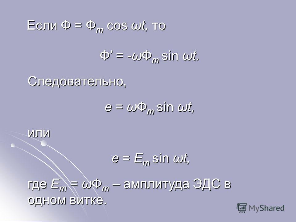Если Ф = Ф m cos ωt, то Если Ф = Ф m cos ωt, то Ф = -ωФ m sin ωt. Следовательно, e = ωФ m sin ωt, или e = Ε m sin ωt, где Ε m =ωФ m – амплитуда ЭДС в одном витке. где Ε m = ωФ m – амплитуда ЭДС в одном витке.